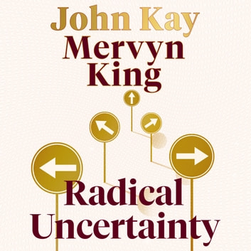 Radical Uncertainty - Decision-making for an unknowable future audiobook by Mervyn King,John Kay