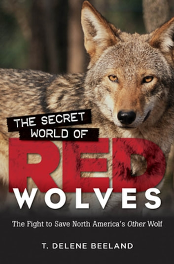 The Secret World of Red Wolves - The Fight to Save North America's Other Wolf ebook by T. DeLene Beeland
