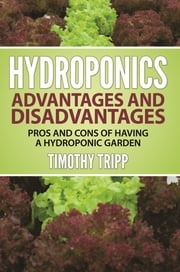 Hydroponics Advantages and Disadvantages - Pros and Cons of Having a Hydroponic Garden ebook by Timothy Tripp