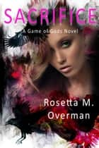 Sacrifice: A Game of Gods Novel - Game of Gods, #1 ebook by Rosetta M. Overman