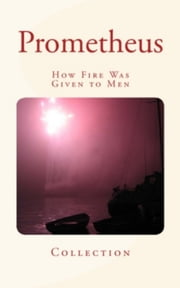 Prometheus - How Fire Was Given to Men ebook by Lm Publishers,. .Collection