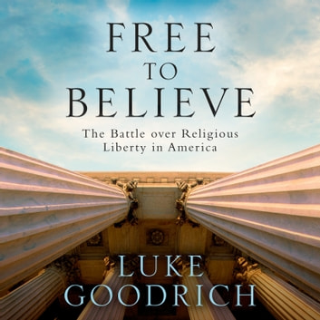 Free to Believe - The Battle Over Religious Liberty in America audiobook by Luke Goodrich