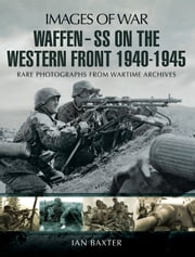 Waffen SS on the Western Front - Rare photographs from Wartime Archives ebook by Ian Baxter