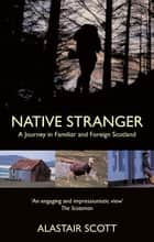 Native Stranger - A Journey in Familiar and Foreign Scotland eBook by Alastair Scott