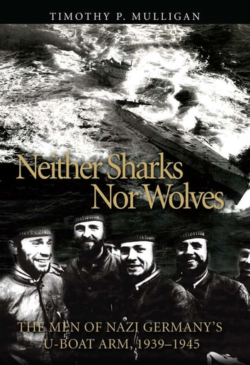 Neither Sharks Nor Wolves - The Men of Nazi Germany's U-boat Army, 1939-1945 eBook by Timothy Mulligan