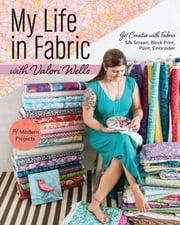 My Life in Fabric with Valori Wells - 14 Modern Projects • Get Creative with Fabric—Silk Screen, Block Print, Paint, Embroider ebook by Valori Wells