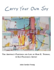 Carry Your Own Joy - The Abstract Paintings and Life of Hari E. Thomas, a San Francisco Artist ebook by Asha  Carolyn Young