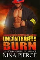 Uncontrolled Burn - A Risen Team Novel ebook by Nina Pierce