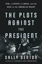 The Plots Against the President ebook by Sally Denton