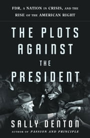 The Plots Against the President - FDR, a Nation in Crisis, and the Rise of the American Right ebook by Sally Denton