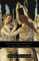 The First Grace - Rediscovering the Natural Law in a Post-Christian World ebook by Russell Hittinger
