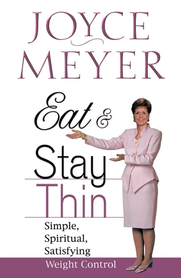 Eat and Stay Thin - Simple, Spiritual, Satisfying Weight Control ebook by Joyce Meyer