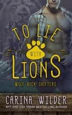 To Lie With Lions - Wolf Rock Shifters, #4 ebook by Carina Wilder