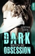Dark Obsession - Watch me ebook by Cynthia Eden, Maximilian Boßeler
