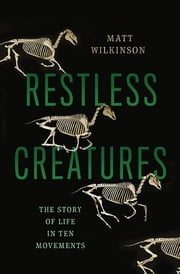 Restless Creatures - The Story of Life in Ten Movements ebook by Matt Wilkinson