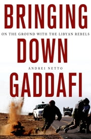 Bringing Down Gaddafi - On the Ground with the Libyan Rebels ebook by Andrei Netto