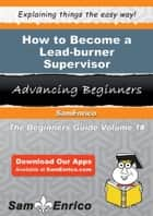 How to Become a Lead-burner Supervisor ebook by Lera Serna