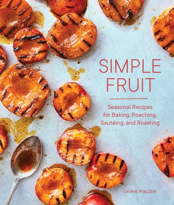 Simple Fruit - Seasonal Recipes for Baking, Poaching, Sautéing, and Roasting ebook by Laurie Pfalzer