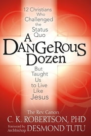 A Dangerous Dozen - 12 Christians Who Threatened the Status Quo but Taught Us to Live Like Jesus ebook by The Rev. Canon C. K. Robertson,Archbishop Desmond Tutu