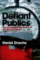 Defiant Publics - The Unprecedented Reach of the Global Citizen ebook by Daniel Drache