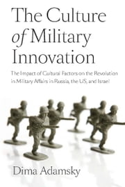 The Culture of Military Innovation - The Impact of Cultural Factors on the Revolution in Military Affairs in Russia, the US, and Israel. ebook by Dima Adamsky