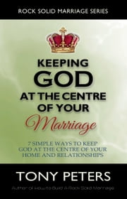 Keeping God At The Centre Of Your Marriage: 7 Simple Ways To Keep God At The Centre Of Your Home And Relationships ebook by Tony Peters