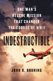 Indestructible - One Man's Rescue Mission That Changed the Course of WWII ebook by John R Bruning