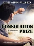Consolation Prize (A Short Story) ebook by Scott Allen Fallbeck