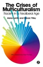 The Crises of Multiculturalism - Racism in a Neoliberal Age ebook by Alana Lentin, Gavan Titley