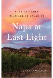 Napa at Last Light - America's Eden in an Age of Calamity ebook by James Conaway