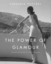 The Power of Glamour - Longing and the Art of Visual Persuasion ebook by Virginia Postrel