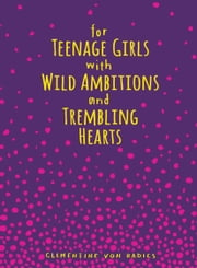 For Teenage Girls With Wild Ambitions and Trembling Hearts ebook by Clementine von Radics