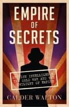 Empire of Secrets: British Intelligence, the Cold War and the Twilight of Empire ebook by Calder Walton