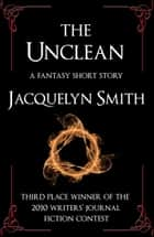 The Unclean: A Fantasy Short Story ebook by Jacquelyn Smith