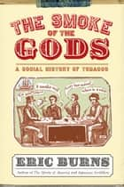 The Smoke of the Gods - A Social History of Tobacco ebook by Eric Burns