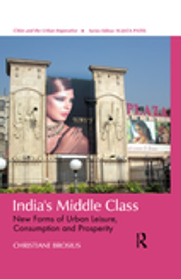 India's Middle Class - New Forms of Urban Leisure, Consumption and Prosperity ebook by Christiane Brosius