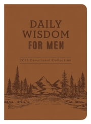 Daily Wisdom for Men 2017 Devotional Collection ebook by Compiled by Barbour Staff,Glenn Hascall,Ed Cyzewski,Jess MacCallum,Michael Vander Klipp,David Sanford,Charles Miller,Ed Strauss,Lee Warren,Rob Burkhart,Tracy M. Sumner