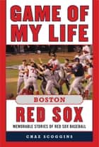 Game of My Life Boston Red Sox - Memorable Stories of Red Sox Baseball ebook by Chaz Scoggins, Johnny Pesky