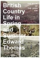 British Country Life in Spring and Summer - The Book of the Open Air ebook by Edward Thomas