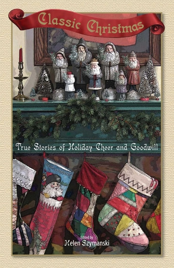Classic Christmas - True Stories of Hoilday Cheer and Goodwill ebook by Helen Szymanski