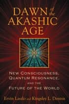 Dawn of the Akashic Age ebook by Ervin Laszlo,Kingsley L. Dennis