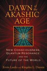Dawn of the Akashic Age - New Consciousness, Quantum Resonance, and the Future of the World ebook by Ervin Laszlo,Kingsley L. Dennis