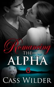 Romancing The Alpha 6 ebook by Cass Wilder