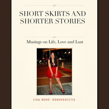 Short Skirts and Shorter Stories - Musings on Life, Love, and Lust audiobook by Lisa Rene DeBenedictis