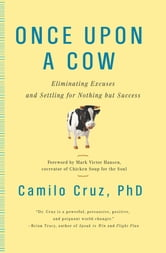 Once Upon a Cow - Eliminating Excuses and Settling for Nothing but Success ebook by Camilo Cruz, Ph.D