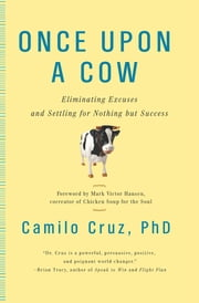 Once Upon a Cow - Eliminating Excuses and Settling for Nothing but Success ebook by Victor Hansen,Camilo Cruz, Ph.D
