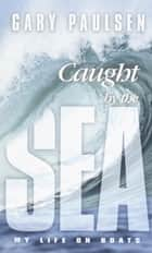 Caught by the Sea - My Life on Boats ebook by Gary Paulsen