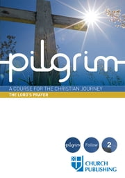 Pilgrim - A Course for the Christian Journey - The Lord's Prayer ebook by Stephen Cottrell,Steven Croft