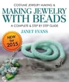 Costume Jewelry Making & Making Jewelry With Beads : A Complete & Step by Step Guide - (Special 2 In 1 Exclusive Edition) ebook by Janet Evans