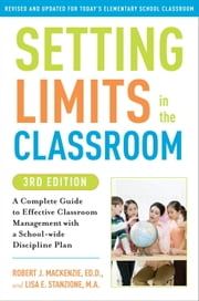 Setting Limits in the Classroom, 3rd Edition - A Complete Guide to Effective Classroom Management with a School-wide Discipline Plan ebook by Robert J. Mackenzie, Lisa Stanzione